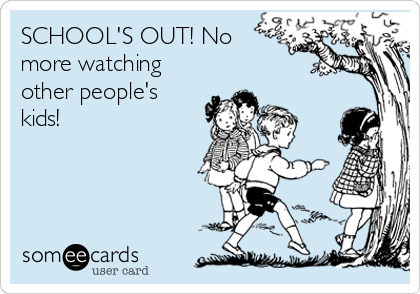 SCHOOL'S OUT! No more watching other people's kids!