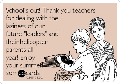 """School's out! Thank you teachers for dealing with the laziness of our future """"leaders"""" and their helicopter parents all year! Enjoy your summer!"""