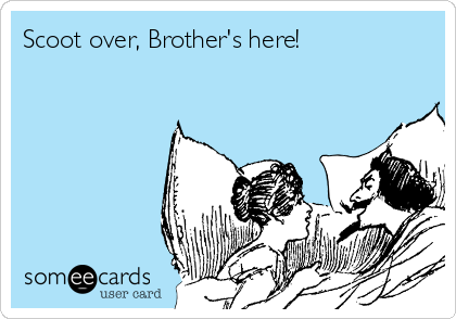 Scoot over, Brother's here!