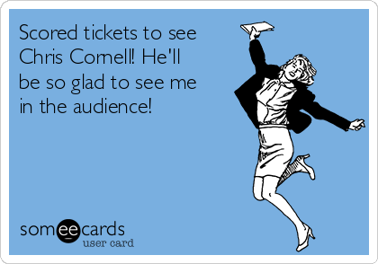 Scored tickets to see Chris Cornell! He'll be so glad to see me in the audience!
