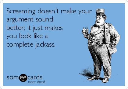 Screaming doesn't make your argument sound better; it just makes you look like a complete jackass.