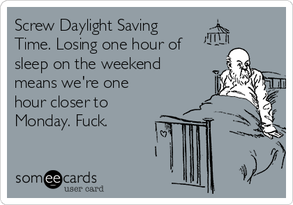 Screw Daylight Saving Time. Losing one hour of sleep on the weekend means we're one hour closer to Monday. Fuck.