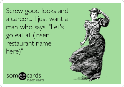 """Screw good looks and a career... I just want a man who says, """"Let's go eat at (insert restaurant name here)"""""""
