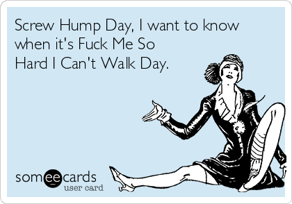 Screw Hump Day, I want to know when it's Fuck Me So Hard I Can't Walk Day.