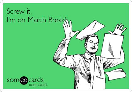 Screw it. I'm on March Break!