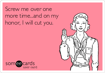 Screw me over one more time...and on my honor, I will cut you.
