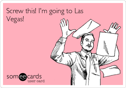 Screw this! I'm going to Las Vegas!