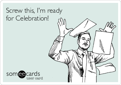 Screw this, I'm ready for Celebration!