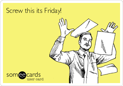 Screw this its Friday!