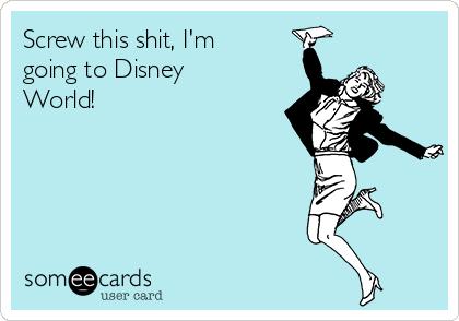 Screw this shit, I'm going to Disney World!
