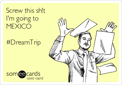 Screw this sh!t I'm going to MEXICO  #DreamTrip