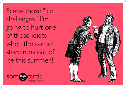 """Screw those """"ice challenges""""! I'm going to hurt one of those idiots when the corner store runs out of ice this summer.!"""