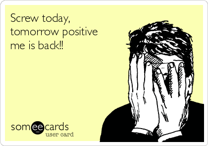 Screw today, tomorrow positive me is back!!