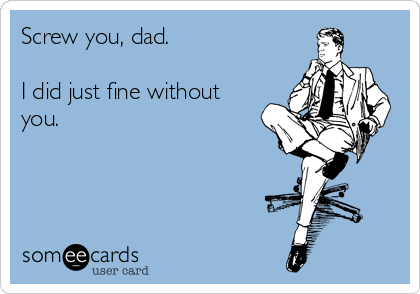 Screw you, dad.  I did just fine without you.