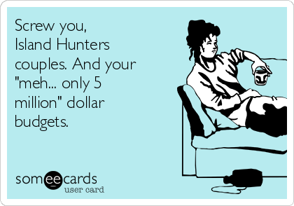 "Screw you, Island Hunters couples. And your ""meh... only 5 million"" dollar budgets."