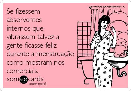 Se fizessem absorventes internos que vibrassem talvez a gente ficasse feliz durante a menstruação  como mostram nos comerciais.