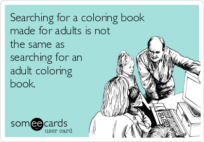 Searching for a coloring book made for adults is not the same as searching for an adult coloring book.