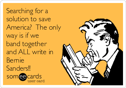 Searching for a solution to save America?  The only way is if we band together and ALL write in Bernie Sanders!!