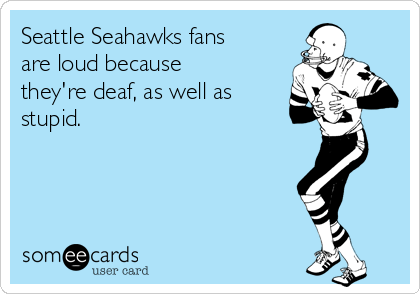 Seattle Seahawks fans are loud because they're deaf, as well as stupid.