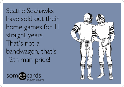 Seattle Seahawks have sold out their home games for 11 straight years. That's not a bandwagon, that's 12th man pride!