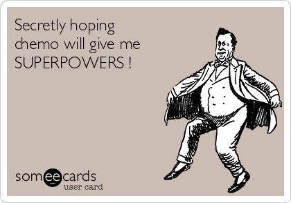Secretly hoping  chemo will give me SUPERPOWERS !