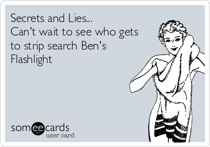 Secrets and Lies...  Can't wait to see who gets to strip search Ben's Flashlight