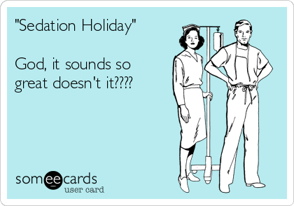 """""""Sedation Holiday""""  God, it sounds so  great doesn't it????"""