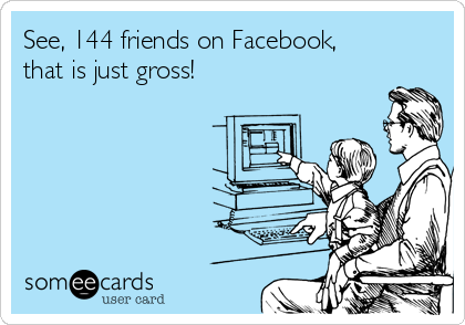 See, 144 friends on Facebook, that is just gross!