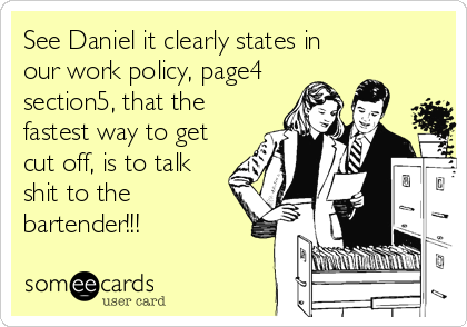 See Daniel it clearly states in our work policy, page4 section5, that the fastest way to get cut off, is to talk shit to the bartender!!!