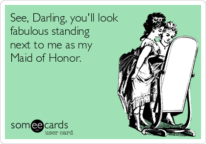 See, Darling, you'll look fabulous standing next to me as my Maid of Honor.