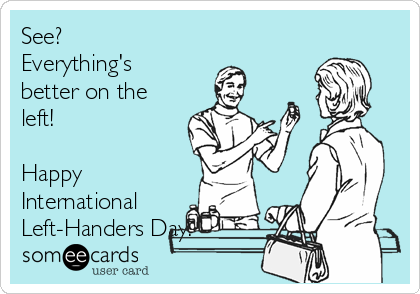 See? Everything's better on the left!   Happy International Left-Handers Day!
