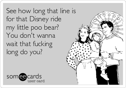 See how long that line is for that Disney ride my little poo bear? You don't wanna wait that fucking long do you?