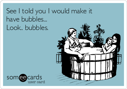 See I told you I would make it have bubbles... Look.. bubbles.