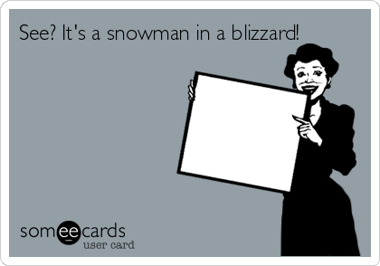 See? It's a snowman in a blizzard!
