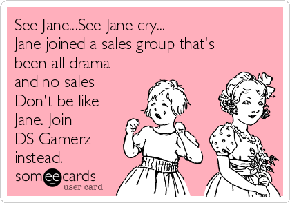 See Jane...See Jane cry... Jane joined a sales group that's been all drama and no sales Don't be like Jane. Join  DS Gamerz instead.