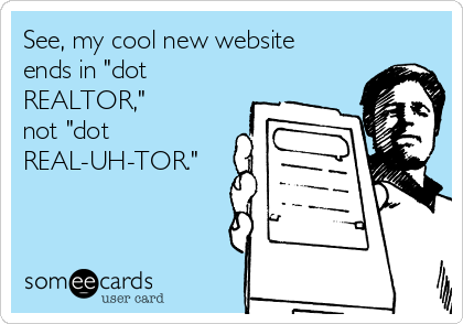 """See, my cool new website ends in """"dot REALTOR,""""  not """"dot REAL-UH-TOR."""""""