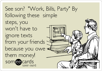 """See son?  """"Work, Bills, Party"""" By following these  simple steps, you won't have to ignore texts from your friends because you owe them money!"""
