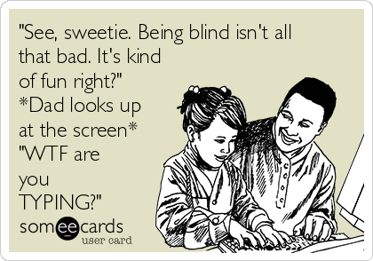 """""""See, sweetie. Being blind isn't all that bad. It's kind of fun right?"""" *Dad looks up at the screen* """"WTF are you TYPING?"""""""