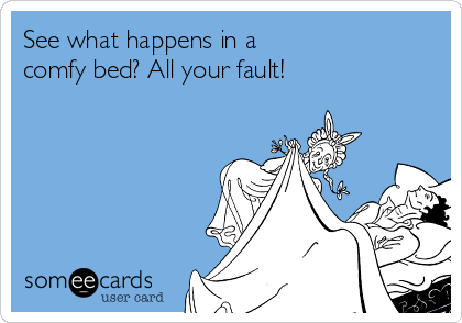 See what happens in a comfy bed? All your fault!