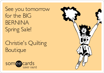 See you tomorrow for the BIG  BERNINA                Spring Sale!  Christie's Quilting Boutique