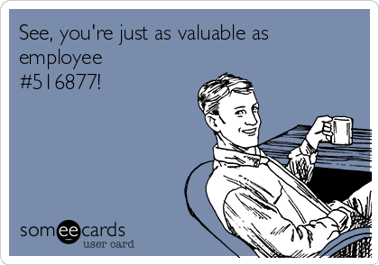 See, you're just as valuable as employee #516877!