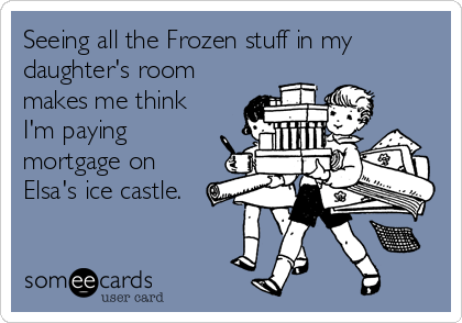 Seeing all the Frozen stuff in my daughter's room makes me think I'm paying mortgage on Elsa's ice castle.