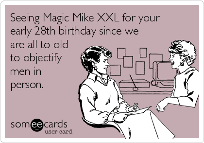 Seeing Magic Mike XXL for your early 28th birthday since we are all to old to objectify men in person.