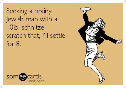 Seeking a brainy Jewish man with a 10lb. schnitzel- scratch that, I'll settle for 8.