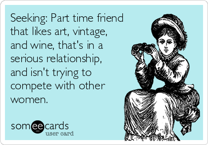 Seeking: Part time friend that likes art, vintage, and wine, that's in a serious relationship, and isn't trying to compete with other women.