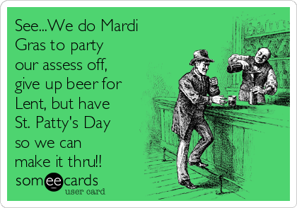 See...We do Mardi Gras to party our assess off, give up beer for Lent, but have St. Patty's Day so we can make it thru!!