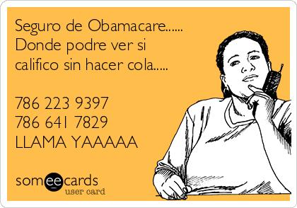 Seguro de Obamacare...... Donde podre ver si califico sin hacer cola.....  786 223 9397 786 641 7829 LLAMA YAAAAA