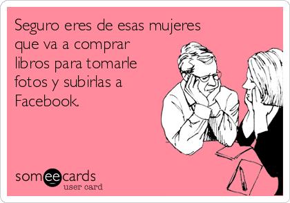 Seguro eres de esas mujeres que va a comprar libros para tomarle fotos y subirlas a Facebook.