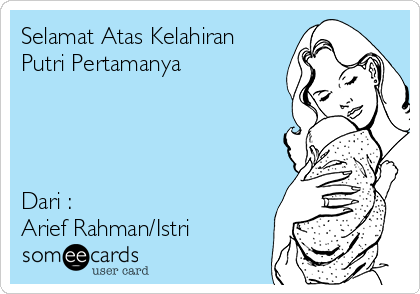 Selamat Atas Kelahiran Putri Pertamanya     Dari : Arief Rahman/Istri