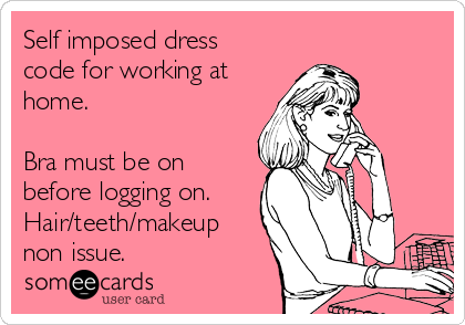 Self imposed dress code for working at home.  Bra must be on before logging on. Hair/teeth/makeup non issue.